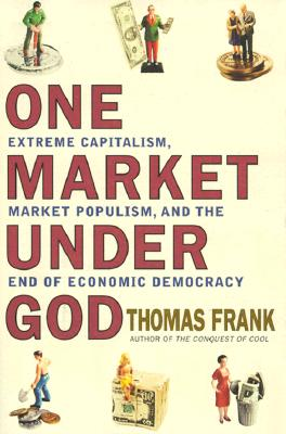 Image for One Market Under God: Extreme Capitalism, Market Populism and the End of Economic Democracy