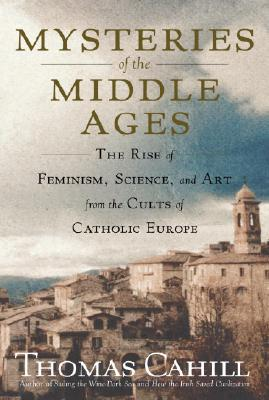Image for Mysteries of the Middle Ages: The Rise of Feminism, Science, and Art from the Cults of Catholic Europe (Hinges of History)