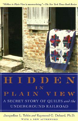 Hidden in Plain View: A Secret Story of Quilts and the Underground Railroad, Jacqueline L. Tobin; Raymond G. Dobard