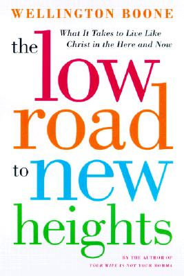 Image for The Low Road to New Heights: What it Takes to Live Like Christ in the Here and Now