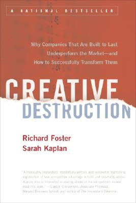 Creative Destruction: Why Companies That Are Built to Last Underperform the Market--And How to Successfully Transform Them, Foster, Richard; Kaplan, Sarah