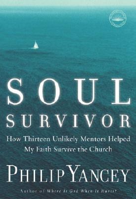 Soul Survivor: How Thirteen Unlikely Mentors Helped My Faith Survive the Church, Philip Yancey