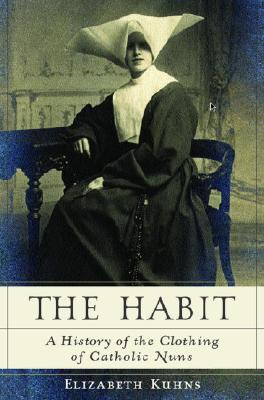 Image for The Habit: A History of the Clothing of Catholic Nuns