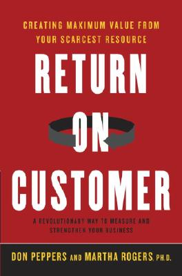 Return On Customer: Creating Maximum Value From Your Scarcest Resource, Rogers, Martha;Peppers, Don