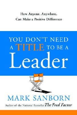 You Don't Need a Title to Be a Leader: How Anyone, Anywhere, Can Make a Positive Difference, Sanborn, Mark