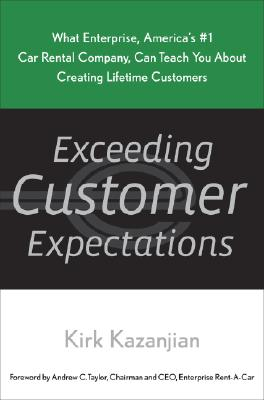 Exceeding Customer Expectations: What Enterprise, America's #1 car rental company, can teach you about creating lifetime Customers, Kazanjian, Kirk