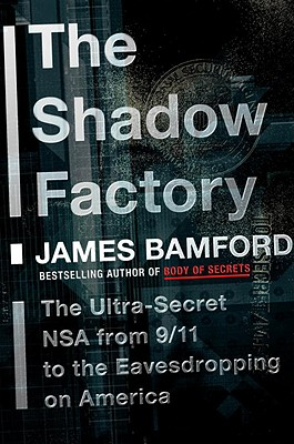 The Shadow Factory: The Ultra-Secret NSA from 9/11 to the Eavesdropping on America, Bamford, James