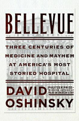 Image for Bellevue: Three Centuries of Medicine and Mayhem at America's Most Storied Hospital