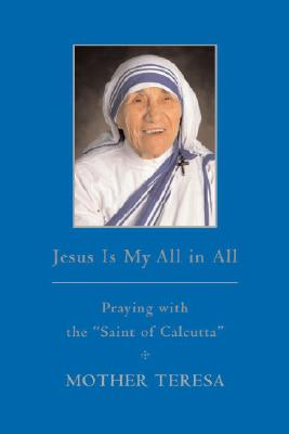 Jesus is My All in All: Praying with the 'Saint of Calcutta', Mother Teresa Mother Teresa