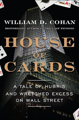 House of Cards: A Tale of Hubris and Wretched Excess on Wall Street, Cohan, William D.