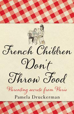 Image for French Children Don't Throw Food : Parenting secrets from Paris