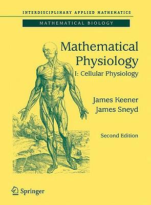 Mathematical Physiology: I: Cellular Physiology (Interdisciplinary Applied Mathematics), Keener, James; Sneyd, James