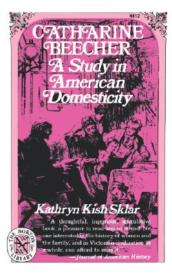 Catharine Beecher: A Study in American Domesticity (Norton Library), Sklar, Kathryn Kish