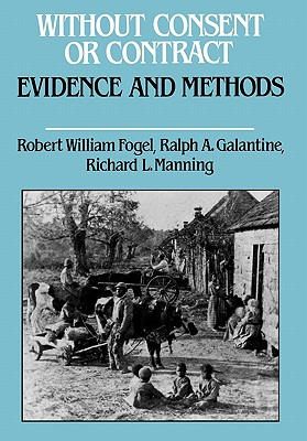 Without Consent or Contract : The Rise and Fall of American Slavery : Evidence and Methods, ROBERT WILLIAM FOGEL, RALPH A. GALANTINE, RICHARD L. MANNING, NICHOLAS SCOTT CARDELL