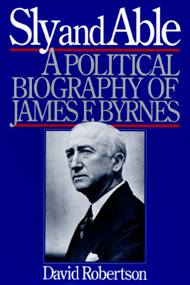 Image for Sly and Able: A Political Biography of James F. Byrnes