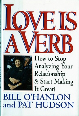 Love Is a Verb: How to Stop Analyzing Your Relationship and Start Making It Great !, O'Hanlon, Bill;Hudson, Pat