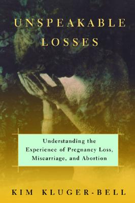 Image for Unspeakable Losses: Understanding The Experience Of Pregnancy Loss  Miscarriage  And Abortion