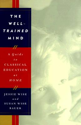 The Well-Trained Mind: A Guide to Classical Education at Home, Wise, Jessie; Bauer, Susan Wise