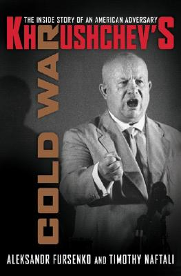 Khrushchev's Cold War: The Inside Story of an American Adversary, Aleksandr Fursenko, Timothy Naftali