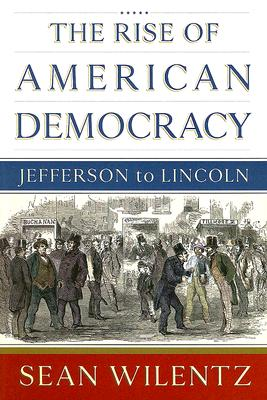 The Rise of American Democracy: Jefferson to Lincoln, Wilentz, Sean