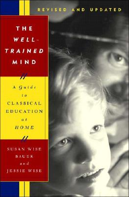 The Well-Trained Mind: A Guide to Classical Education at Home, Revised and Updated Edition, Susan Wise Bauer, Jessie Wise