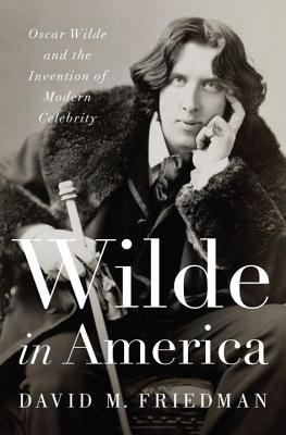 Image for Wilde in America: Oscar Wilde and the Invention of Modern Celebrity