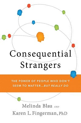 Consequential Strangers: The Power of People Who Don't Seem to Matter. . . But Really Do, Blau,Melinda/Fingerman,Ka