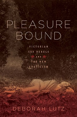 Pleasure Bound: Victorian Sex Rebels and the New Eroticism, Deborah Lutz