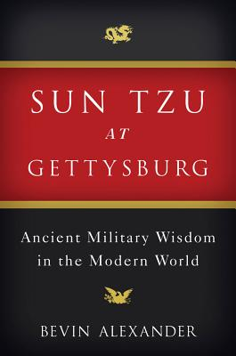 Sun Tzu at Gettysburg: Ancient Military Wisdom in the Modern World, Alexander, Bevin