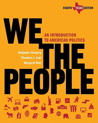 We the People: An Introduction to American Politics (Eighth Texas Edition), Benjamin Ginsberg (Author), Theodore J. Lowi (Author), Margaret Weir (Author), Robert J. Spitzer (Contributor)