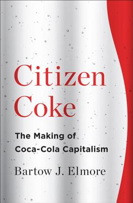 Citizen Coke: The Making of Coca-Cola Capitalism, Elmore, Bartow J.