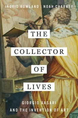 The Collector of Lives: Giorgio Vasari and the Invention of Art, Ingrid Rowland, Noah Charney