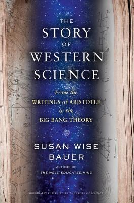 The Story of Science: From the Writings of Aristotle to the Big Bang Theory, Susan Wise Bauer