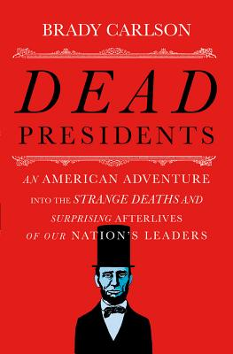Image for Dead Presidents: An American Adventure into the Strange Deaths and Surprising Afterlives of Our Nation's Leaders
