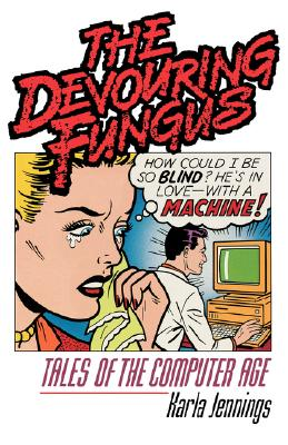 The Devouring Fungus: Tales of the Computer Age, Jennings, Karla