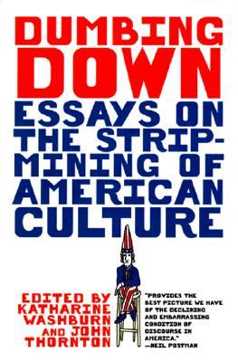 Dumbing Down : Essays on the Strip-Mining of American Culture, Washburn, Katharine (ed.); Thornton, John (ed.)