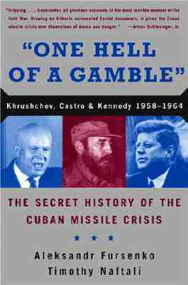 One Hell of a Gamble : Khrushchev, Castro, and Kennedy, 1958-1964, the Secret History of the Cuban Missile Crisis, Fursenko, Aleksandr; Naftali, Timothy J.