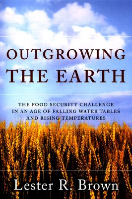 Image for Outgrowing the Earth: The Food Security Challenge in an Age of Falling Water Tables and Rising Temperatures