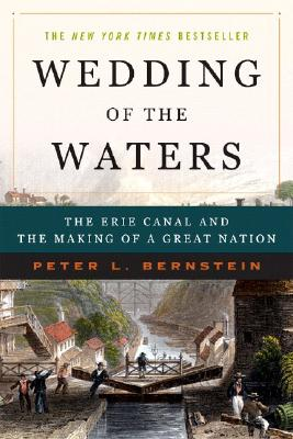 Wedding of the Waters: The Erie Canal and the Making of a Great Nation, Peter L . Bernstein