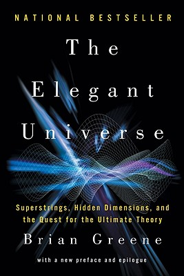 The Elegant Universe: Superstrings, Hidden Dimensions, and the Quest for the Ultimate Theory, Brian Greene