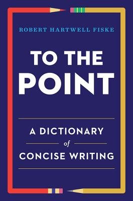 TO THE POINT: A DICTIONARY OF CONCISE WRITING, FISKE, ROBERT HARTWELL