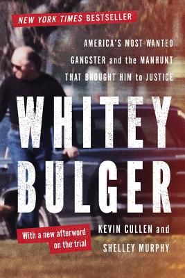 Whitey Bulger: America's Most Wanted Gangster and the Manhunt That Brought Him to Justice, Kevin Cullen, Shelley Murphy