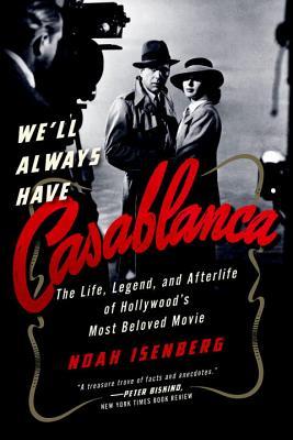 We'll Always Have Casablanca: The Legend and Afterlife of Hollywood's Most Beloved Film, Noah Isenberg