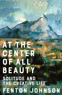 Image for At the Center of All Beauty: Solitude and the Creative Life