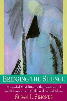 Image for Bridging the Silence: Nonverbal Modalities in the Treatment of Adult Survivors of Childhood Sexual Abuse