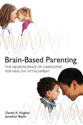 Image for Brain-Based Parenting: The Neuroscience of Caregiving for Healthy Attachment (Norton Series on Interpersonal Neurobiology)