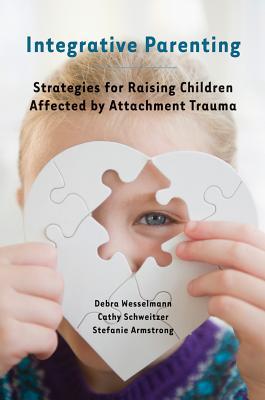 Integrative Parenting: Strategies for Raising Children Affected by Attachment Trauma, Wesselmann, Debra; Schweitzer, Cathy; Armstrong, Stefanie