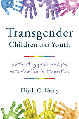 Transgender Children and Youth: Cultivating Pride and Joy with Families in Transition, Nealy, Elijah C.