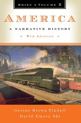 America: A Narrative History (Brief Eighth Edition)  (Vol. 2), George Brown Tindall, David E. Shi
