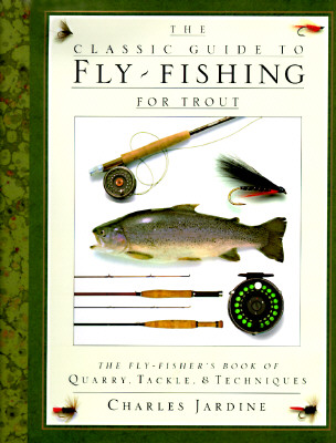 Image for The Classic Guide to Fly-Fishing for Trout: The Fly-Fisher's Book of Quarry, Tackle, & Techniques